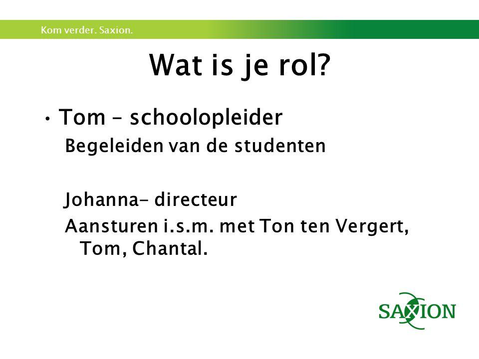 Kom verder. Saxion. Tom – schoolopleider Begeleiden van de studenten Johanna- directeur Aansturen i.s.m. met Ton ten Vergert, Tom, Chantal. Wat is je