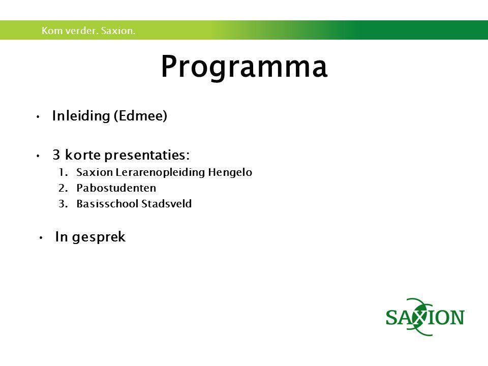 Kom verder. Saxion. Programma Inleiding (Edmee) 3 korte presentaties: 1.Saxion Lerarenopleiding Hengelo 2.Pabostudenten 3.Basisschool Stadsveld In ges