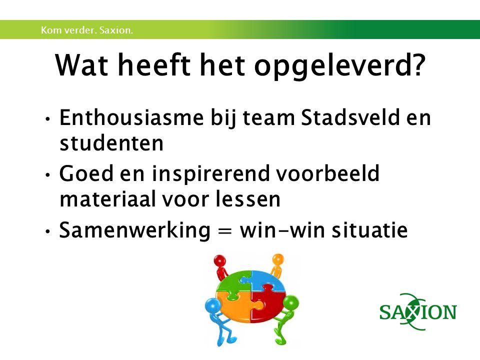 Kom verder. Saxion. Enthousiasme bij team Stadsveld en studenten Goed en inspirerend voorbeeld materiaal voor lessen Samenwerking = win-win situatie W