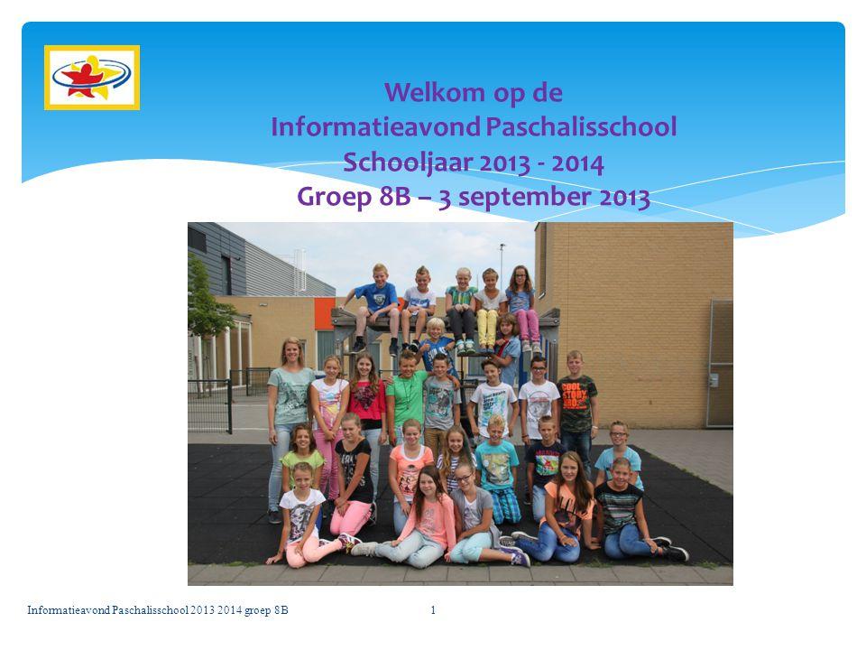 Informatieavond Paschalisschool 2013 2014 groep 8B1 Welkom op de Informatieavond Paschalisschool Schooljaar 2013 - 2014 Groep 8B – 3 september 2013