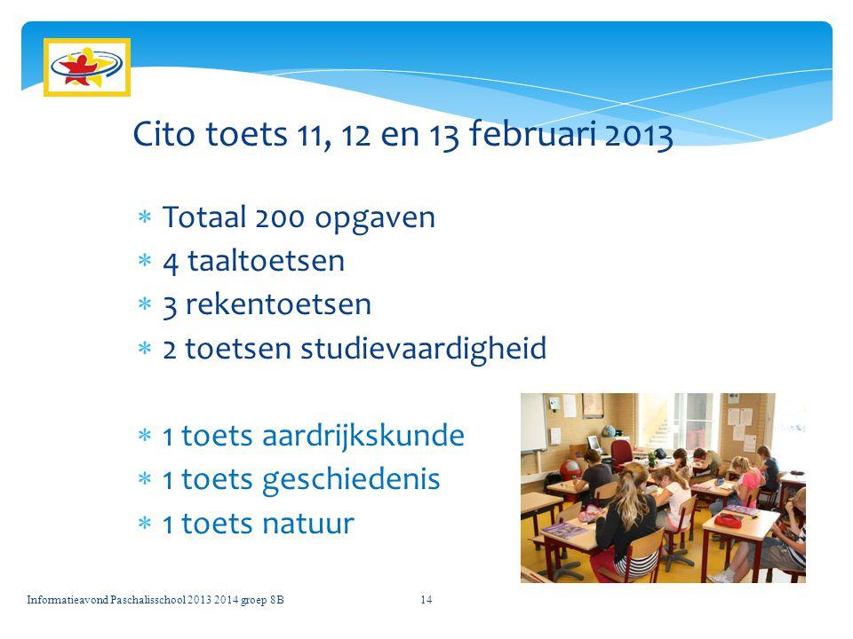 Informatieavond Paschalisschool 2013 2014 groep 8B14 Cito toets 11, 12 en 13 februari 2013  Totaal 200 opgaven  4 taaltoetsen  3 rekentoetsen  2 t
