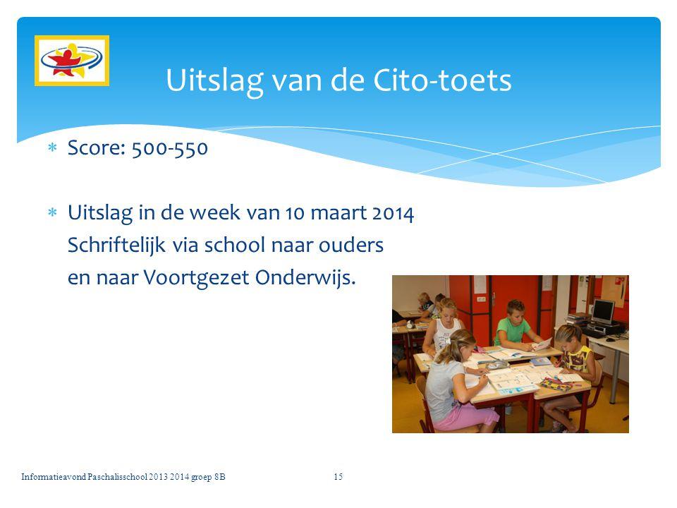  Score: 500-550  Uitslag in de week van 10 maart 2014 Schriftelijk via school naar ouders en naar Voortgezet Onderwijs. Informatieavond Paschalissch