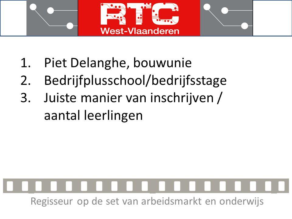 Regisseur op de set van arbeidsmarkt en onderwijs 1.Piet Delanghe, bouwunie 2.Bedrijfplusschool/bedrijfsstage 3.Juiste manier van inschrijven / aantal leerlingen