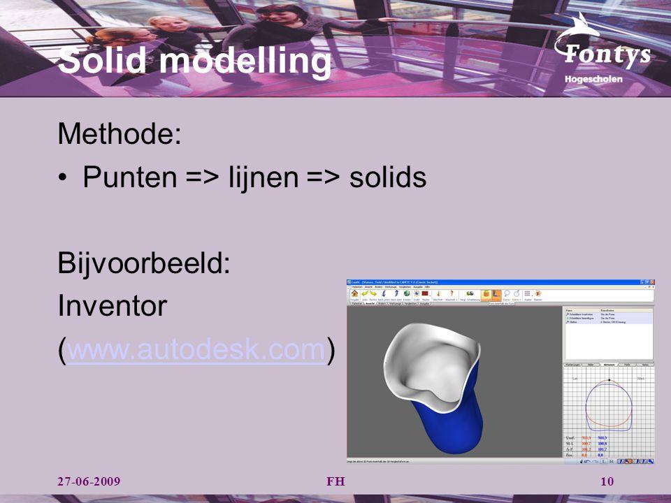 FH Solid modelling Methode: Punten => lijnen => solids Bijvoorbeeld: Inventor (www.autodesk.com)www.autodesk.com 1027-06-2009