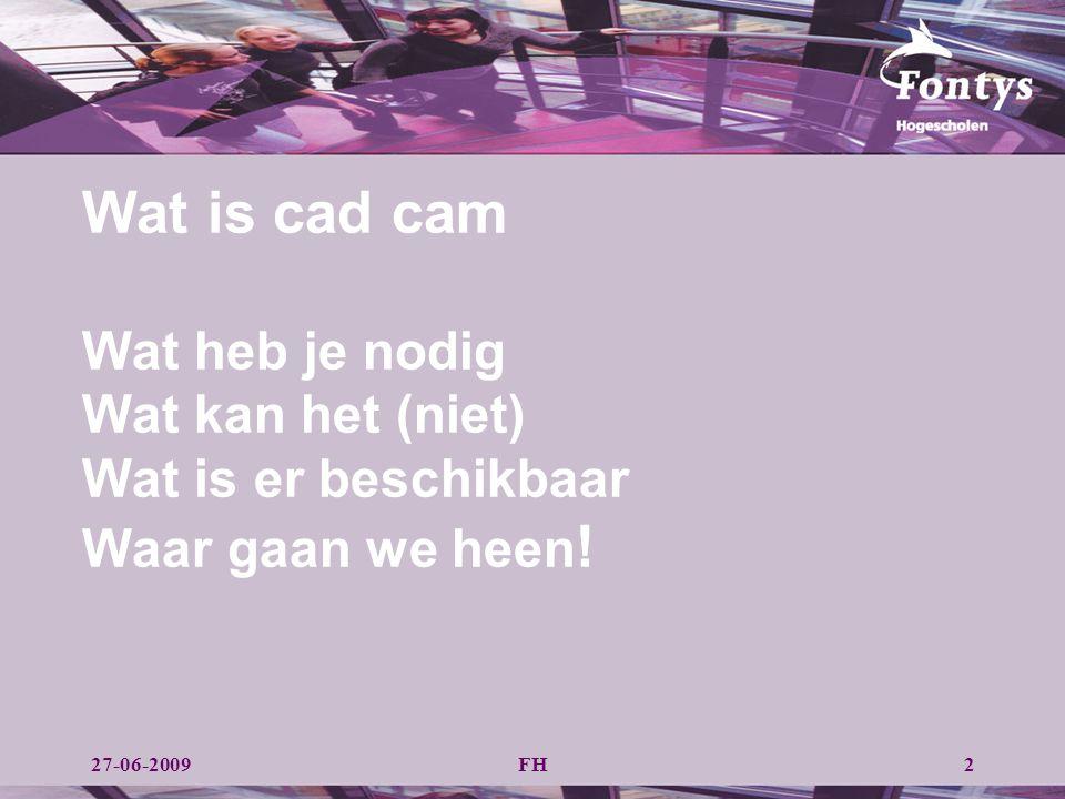 Wat is cad cam Wat heb je nodig Wat kan het (niet) Wat is er beschikbaar Waar gaan we heen ! 27-06-2009FH2