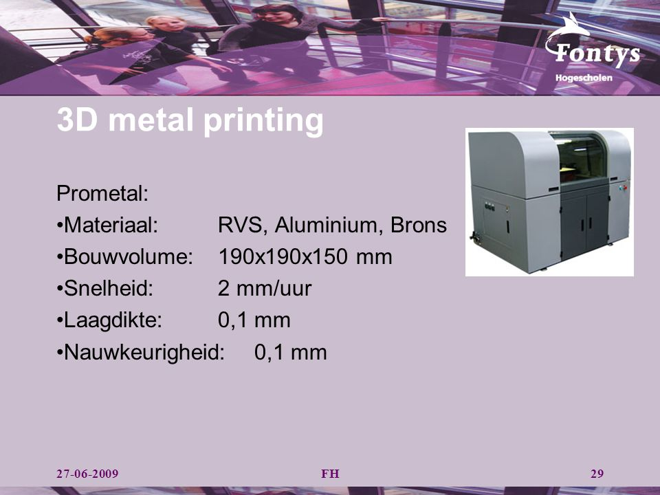 FH29 3D metal printing Prometal: Materiaal:RVS, Aluminium, Brons Bouwvolume: 190x190x150 mm Snelheid: 2 mm/uur Laagdikte: 0,1 mm Nauwkeurigheid:0,1 mm