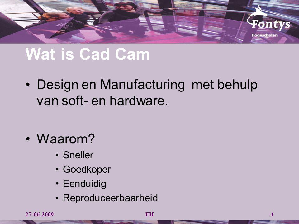 Wat is Cad Cam Design en Manufacturing met behulp van soft- en hardware. Waarom? Sneller Goedkoper Eenduidig Reproduceerbaarheid 27-06-2009FH4