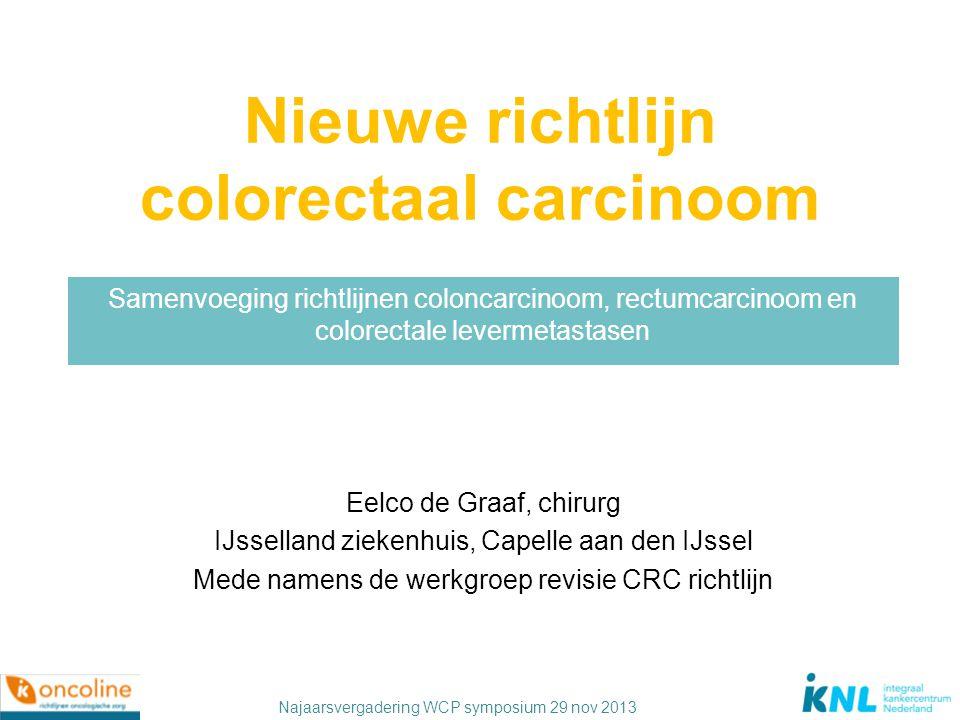Najaarsvergadering WCP symposium 29 nov 2013 Nieuwe richtlijn colorectaal carcinoom Samenvoeging richtlijnen coloncarcinoom, rectumcarcinoom en colore