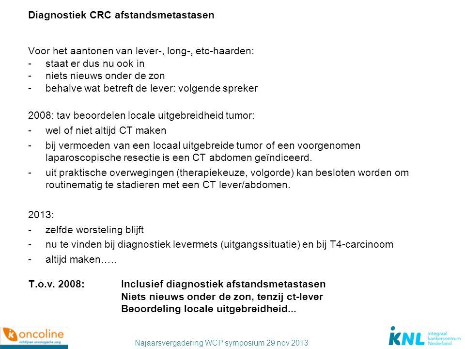 Najaarsvergadering WCP symposium 29 nov 2013 Diagnostiek CRC afstandsmetastasen Voor het aantonen van lever-, long-, etc-haarden: -staat er dus nu ook