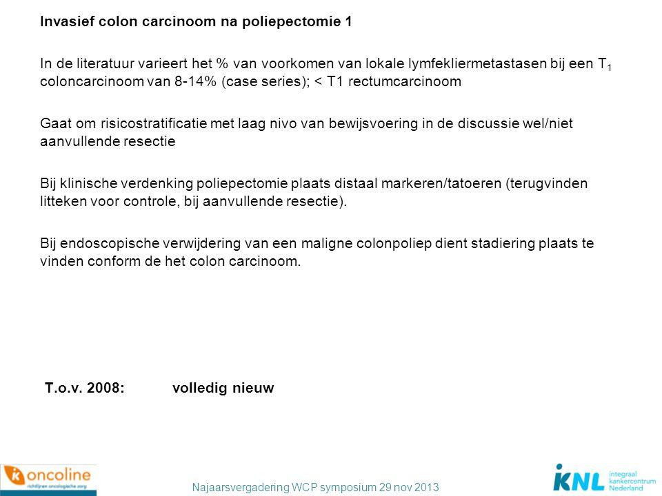 Najaarsvergadering WCP symposium 29 nov 2013 Invasief colon carcinoom na poliepectomie 2 Indien cT1N0M0: - alleen poliepectomie bij radicale resectie (resectiemarge ≥1 mm) van een goed of matig gedifferentieerd T1 carcinoom zonder (lymf)angio-invasie.