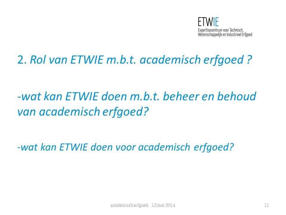 2. Rol van ETWIE m.b.t. academisch erfgoed ? -wat kan ETWIE doen m.b.t. beheer en behoud van academisch erfgoed? -wat kan ETWIE doen voor academisch e