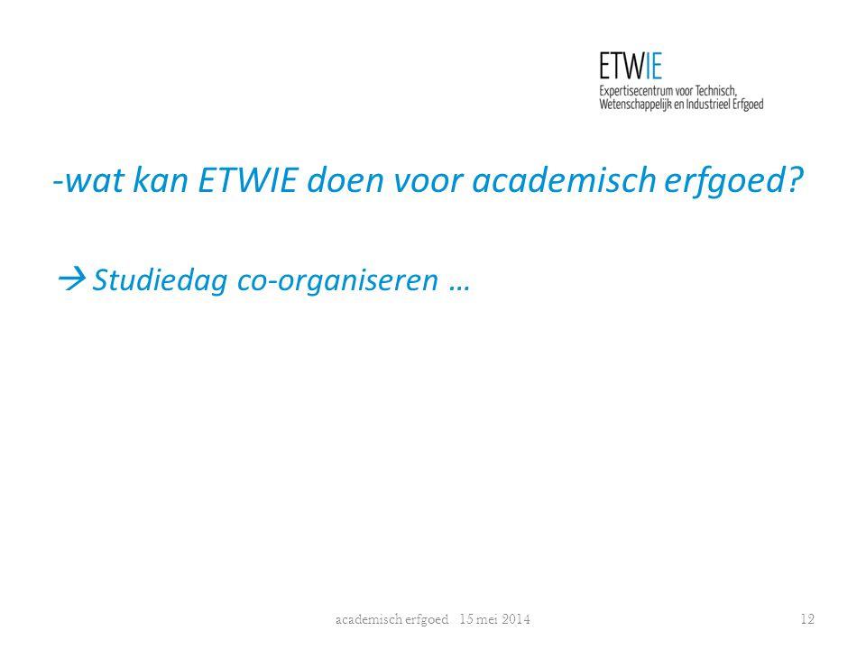 -wat kan ETWIE doen voor academisch erfgoed?  Studiedag co-organiseren … academisch erfgoed 15 mei 201412