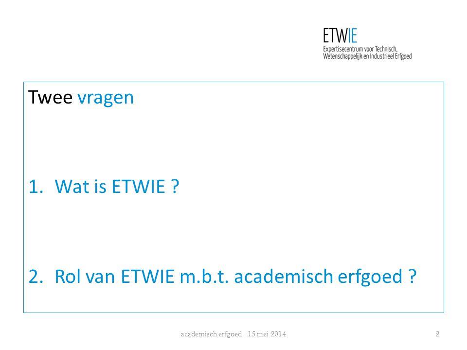 Twee vragen 1.Wat is ETWIE ? 2.Rol van ETWIE m.b.t. academisch erfgoed ? academisch erfgoed 15 mei 20142