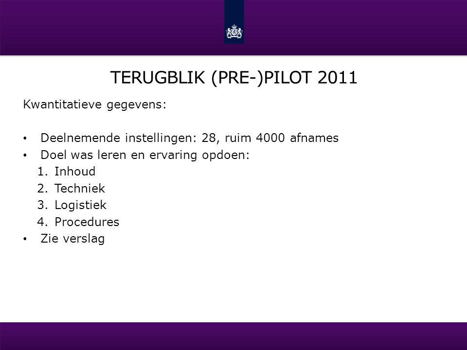 TERUGBLIK (PRE-)PILOT 2011 Kwantitatieve gegevens: Deelnemende instellingen: 28, ruim 4000 afnames Doel was leren en ervaring opdoen: 1.Inhoud 2.Techniek 3.Logistiek 4.Procedures Zie verslag