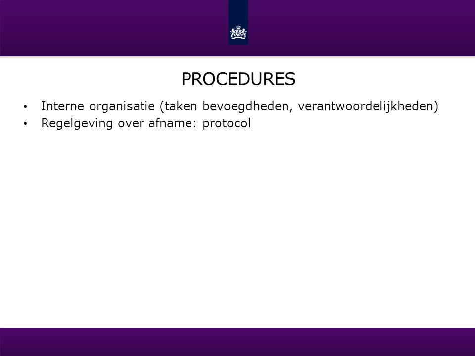 PROCEDURES Interne organisatie (taken bevoegdheden, verantwoordelijkheden) Regelgeving over afname: protocol