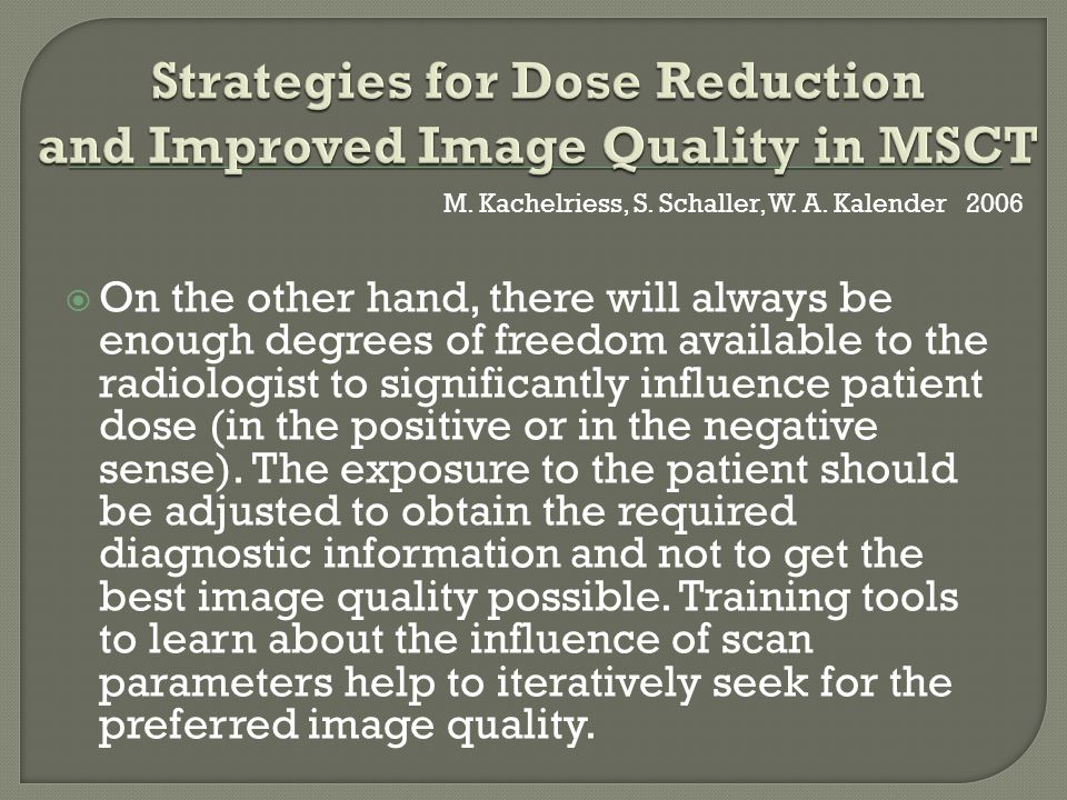  On the other hand, there will always be enough degrees of freedom available to the radiologist to significantly influence patient dose (in the positive or in the negative sense).