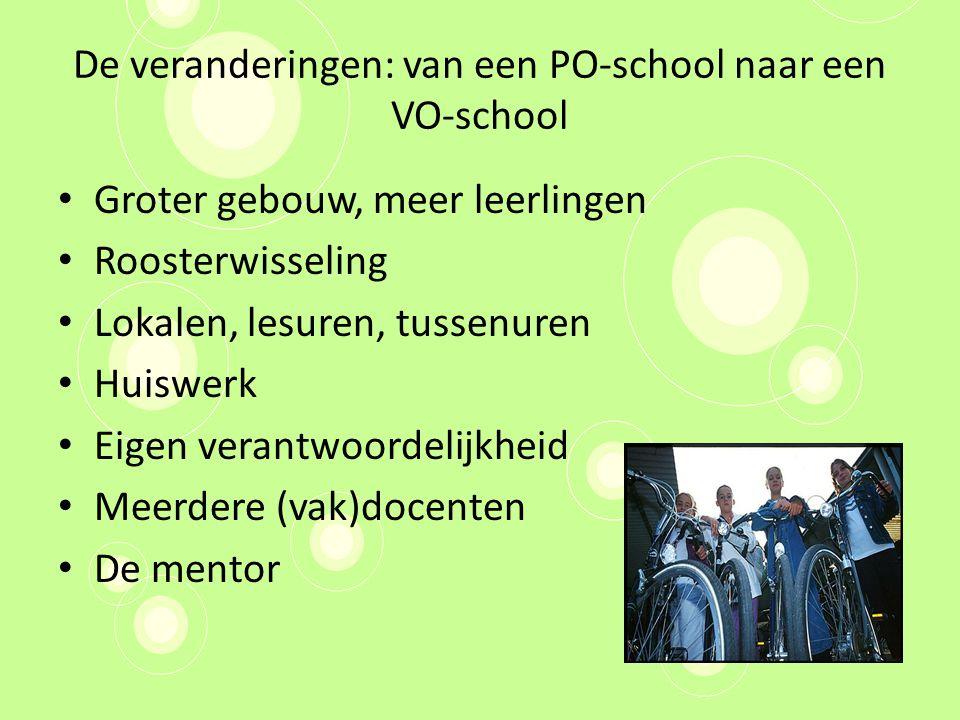 De veranderingen: van een PO-school naar een VO-school Groter gebouw, meer leerlingen Roosterwisseling Lokalen, lesuren, tussenuren Huiswerk Eigen verantwoordelijkheid Meerdere (vak)docenten De mentor