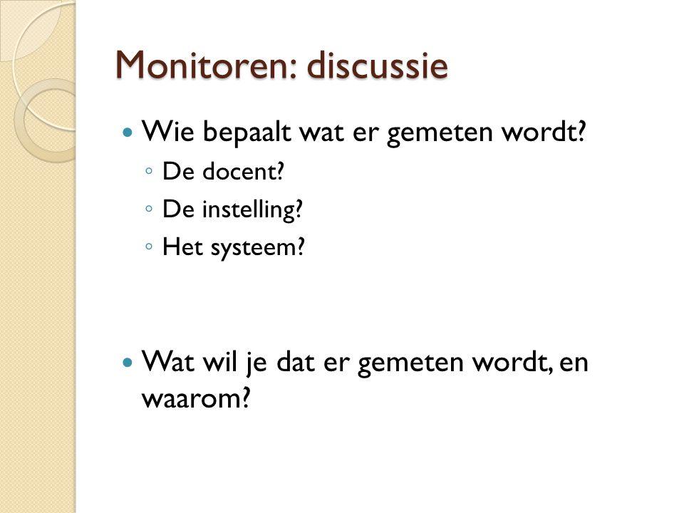 Monitoren: discussie Wie bepaalt wat er gemeten wordt? ◦ De docent? ◦ De instelling? ◦ Het systeem? Wat wil je dat er gemeten wordt, en waarom?