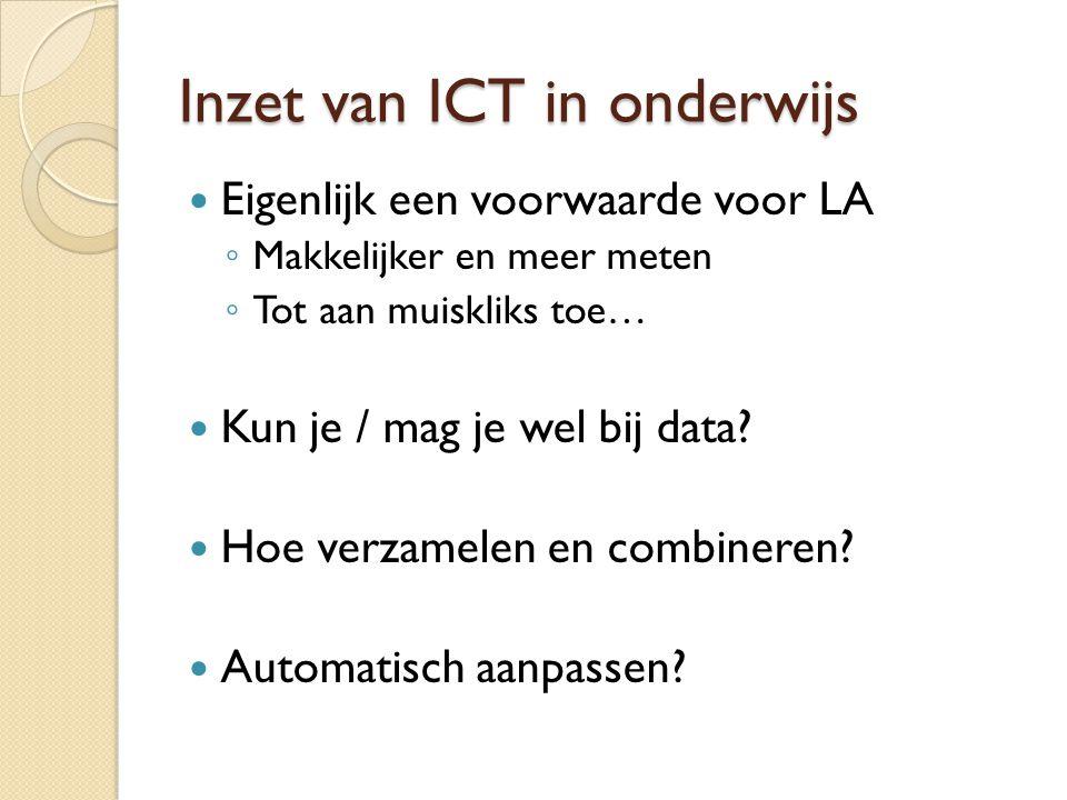 Inzet van ICT in onderwijs Eigenlijk een voorwaarde voor LA ◦ Makkelijker en meer meten ◦ Tot aan muiskliks toe… Kun je / mag je wel bij data? Hoe ver