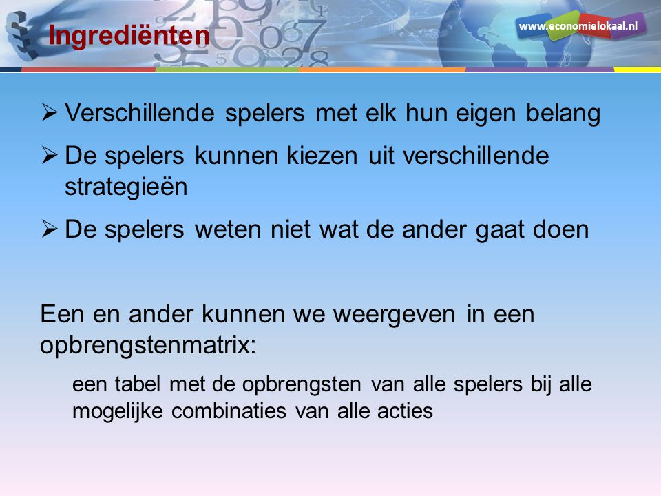 www.economielokaal.nl Een voorbeeld Spelers: McDonalds en Burger King Acties: wel prijsverlaging, geen prijsverlaging Doelstelling: Gegeven de actie van de ander kies ik de actie die mijn opbrengst maximaliseert .