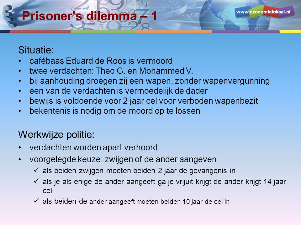 www.economielokaal.nl Prisoner's dilemma – 1 Situatie: cafébaas Eduard de Roos is vermoord twee verdachten: Theo G. en Mohammed V. bij aanhouding droe