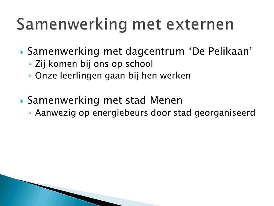  Samenwerking met dagcentrum 'De Pelikaan' ◦ Zij komen bij ons op school ◦ Onze leerlingen gaan bij hen werken  Samenwerking met stad Menen ◦ Aanwezig op energiebeurs door stad georganiseerd