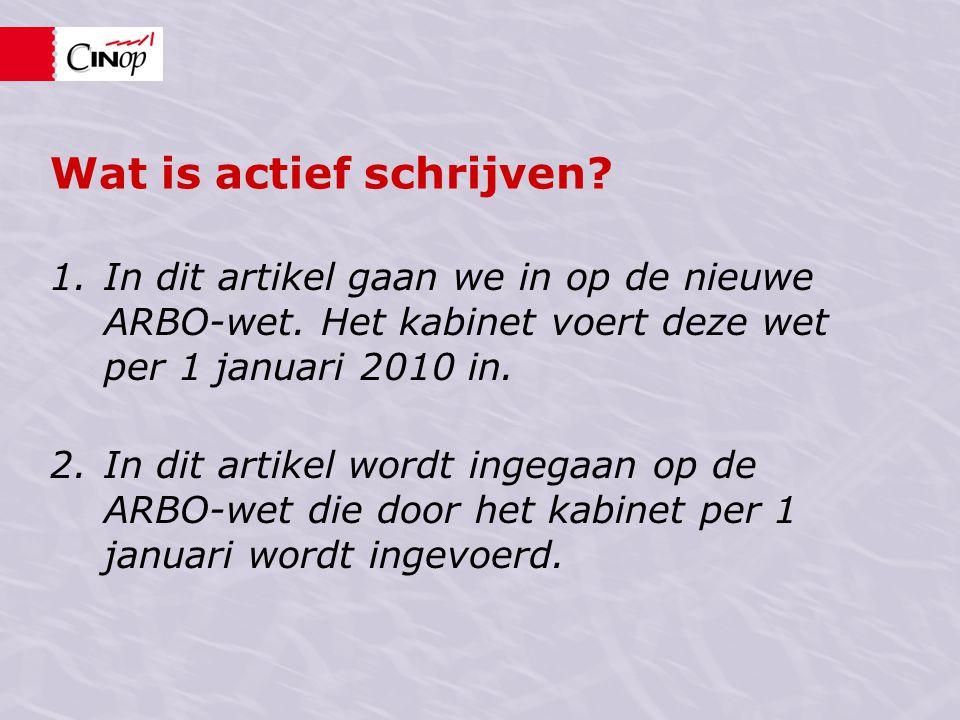 Wat is actief schrijven? 1.In dit artikel gaan we in op de nieuwe ARBO-wet. Het kabinet voert deze wet per 1 januari 2010 in. 2.In dit artikel wordt i