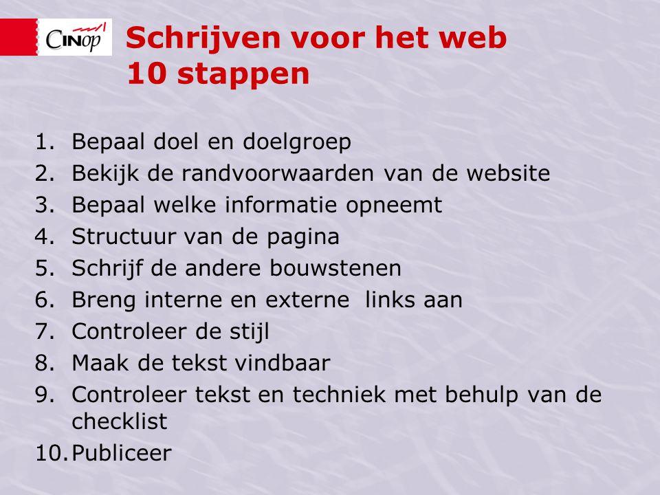 Schrijven voor het web 10 stappen 1.Bepaal doel en doelgroep 2.Bekijk de randvoorwaarden van de website 3.Bepaal welke informatie opneemt 4.Structuur