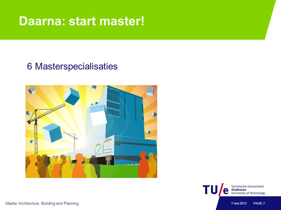 Daarna: start master! 6 Masterspecialisaties Master Architecture, Building and Planning PAGE 77 mei 2012