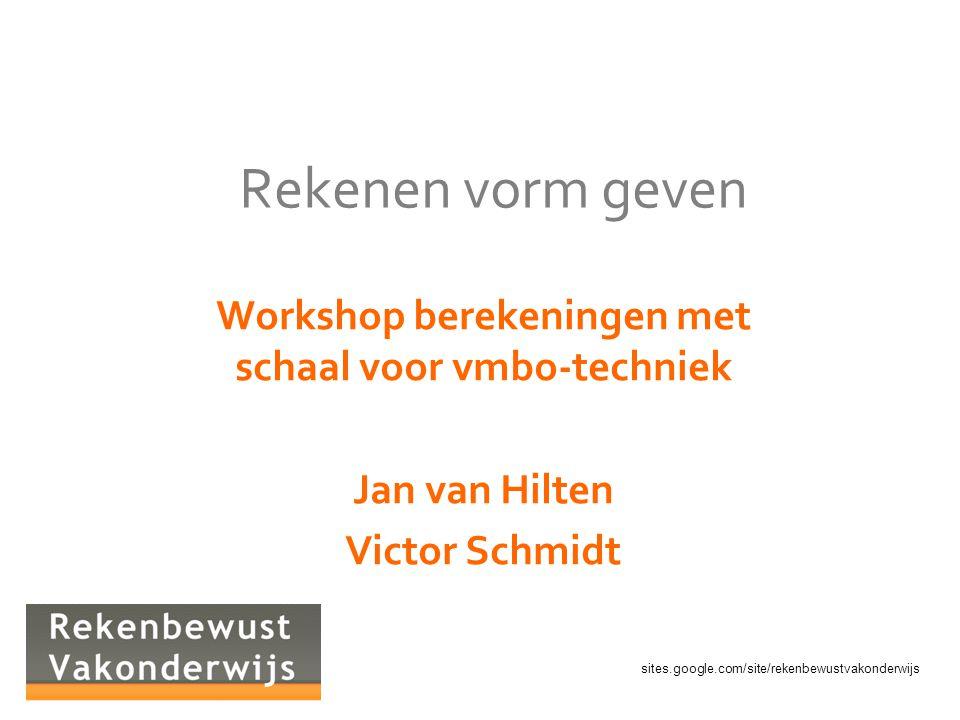 sites.google.com/site/rekenbewustvakonderwijs Rekenen vorm geven Workshop berekeningen met schaal voor vmbo-techniek Jan van Hilten Victor Schmidt
