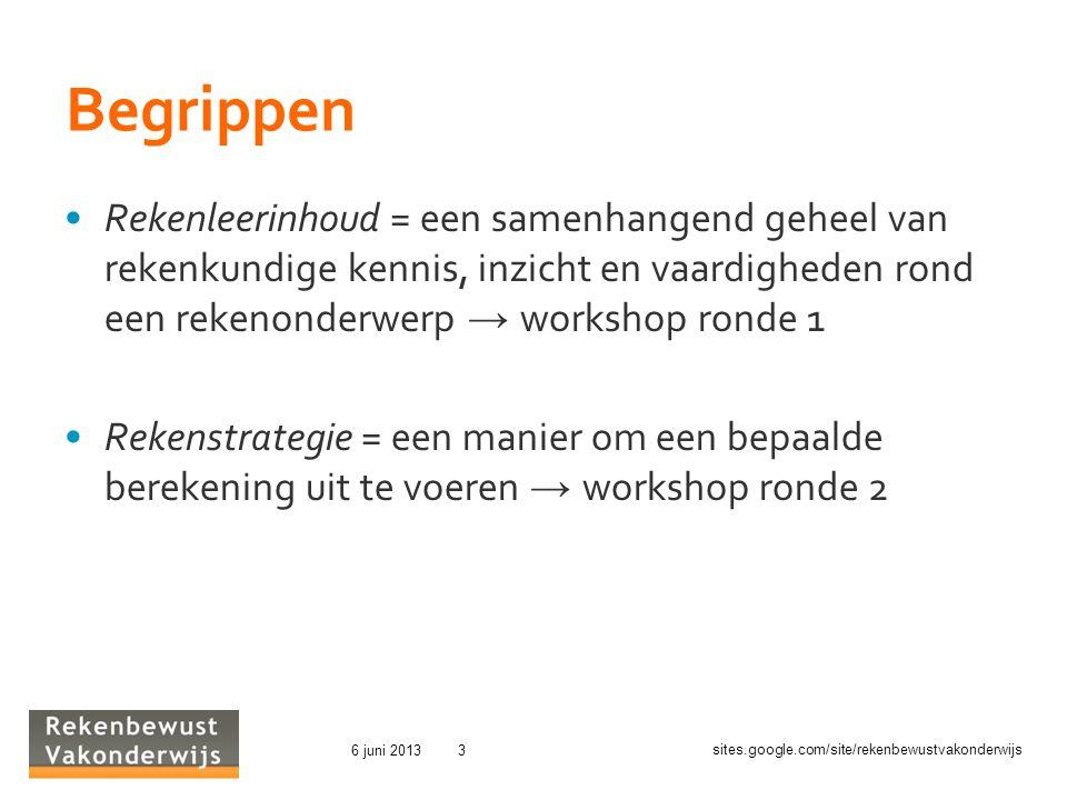 sites.google.com/site/rekenbewustvakonderwijs 6 juni 20133 Begrippen Rekenleerinhoud = een samenhangend geheel van rekenkundige kennis, inzicht en vaardigheden rond een rekenonderwerp → workshop ronde 1 Rekenstrategie = een manier om een bepaalde berekening uit te voeren → workshop ronde 2