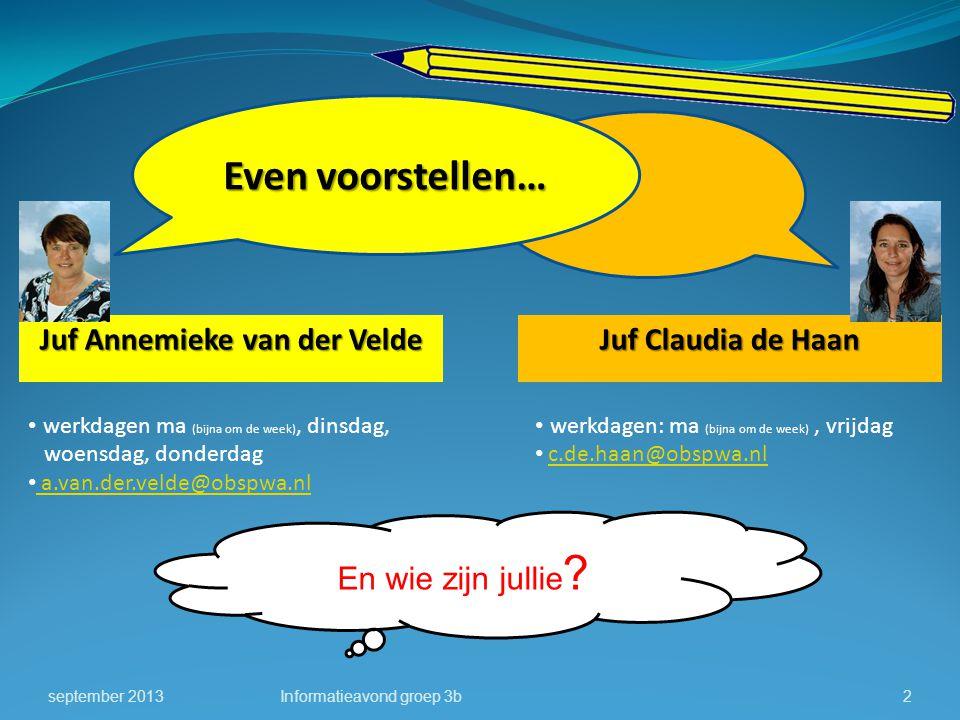 En wie zijn jullie ? september 2013Informatieavond groep 3b2 Even voorstellen… Juf Claudia de Haan Juf Annemieke van der Velde werkdagen ma (bijna om