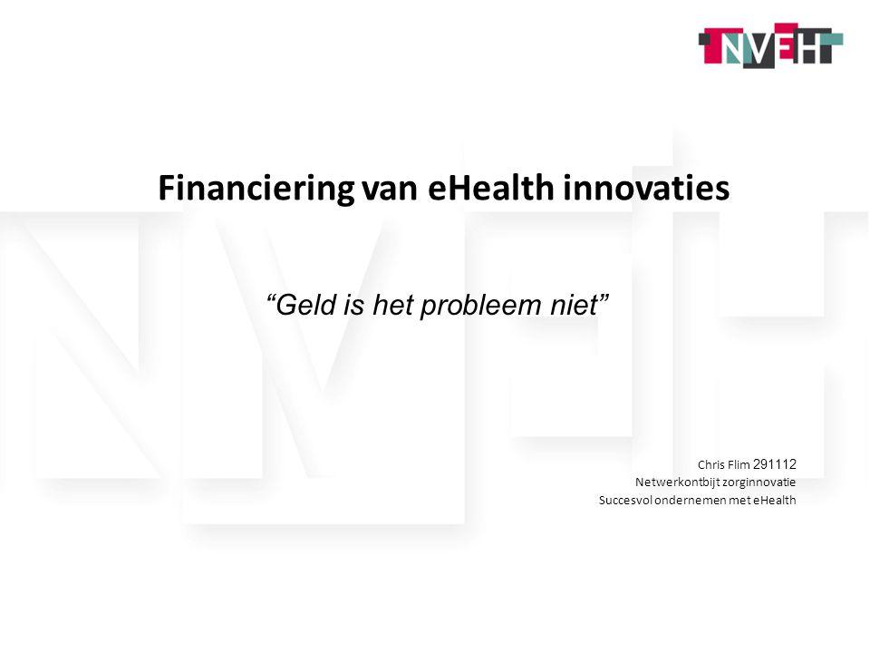1 Financiering van eHealth innovaties Geld is het probleem niet Chris Flim 291112 Netwerkontbijt zorginnovatie Succesvol ondernemen met eHealth