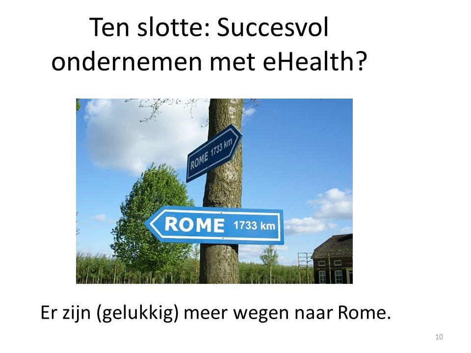 Ten slotte: Succesvol ondernemen met eHealth? 10 Er zijn (gelukkig) meer wegen naar Rome.