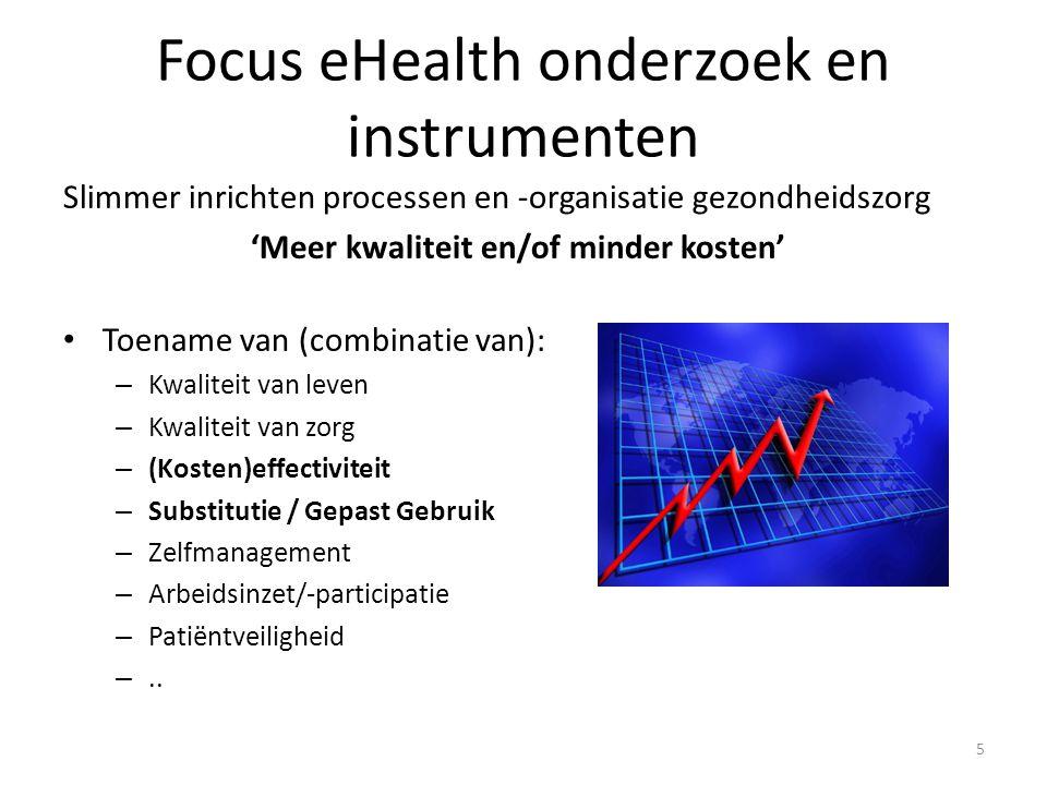 Focus eHealth onderzoek en instrumenten 5 Slimmer inrichten processen en -organisatie gezondheidszorg 'Meer kwaliteit en/of minder kosten' Toename van (combinatie van): – Kwaliteit van leven – Kwaliteit van zorg – (Kosten)effectiviteit – Substitutie / Gepast Gebruik – Zelfmanagement – Arbeidsinzet/-participatie – Patiëntveiligheid –..