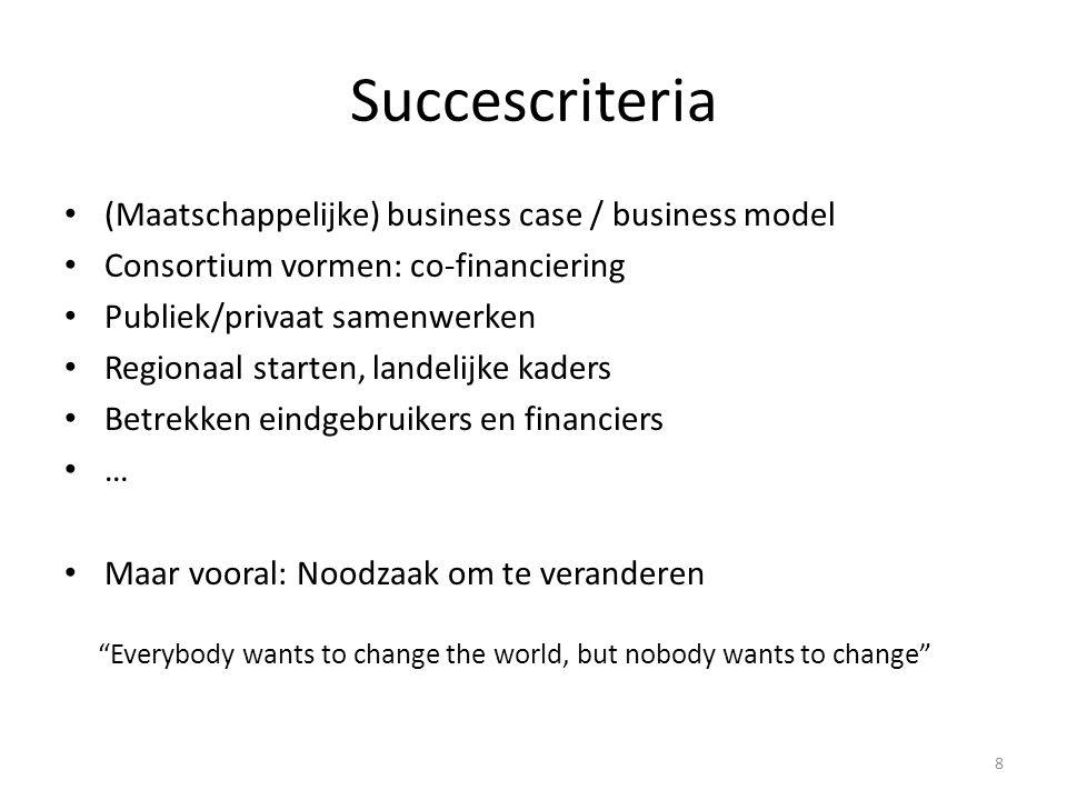 Succescriteria (Maatschappelijke) business case / business model Consortium vormen: co-financiering Publiek/privaat samenwerken Regionaal starten, landelijke kaders Betrekken eindgebruikers en financiers … Maar vooral: Noodzaak om te veranderen Everybody wants to change the world, but nobody wants to change 8