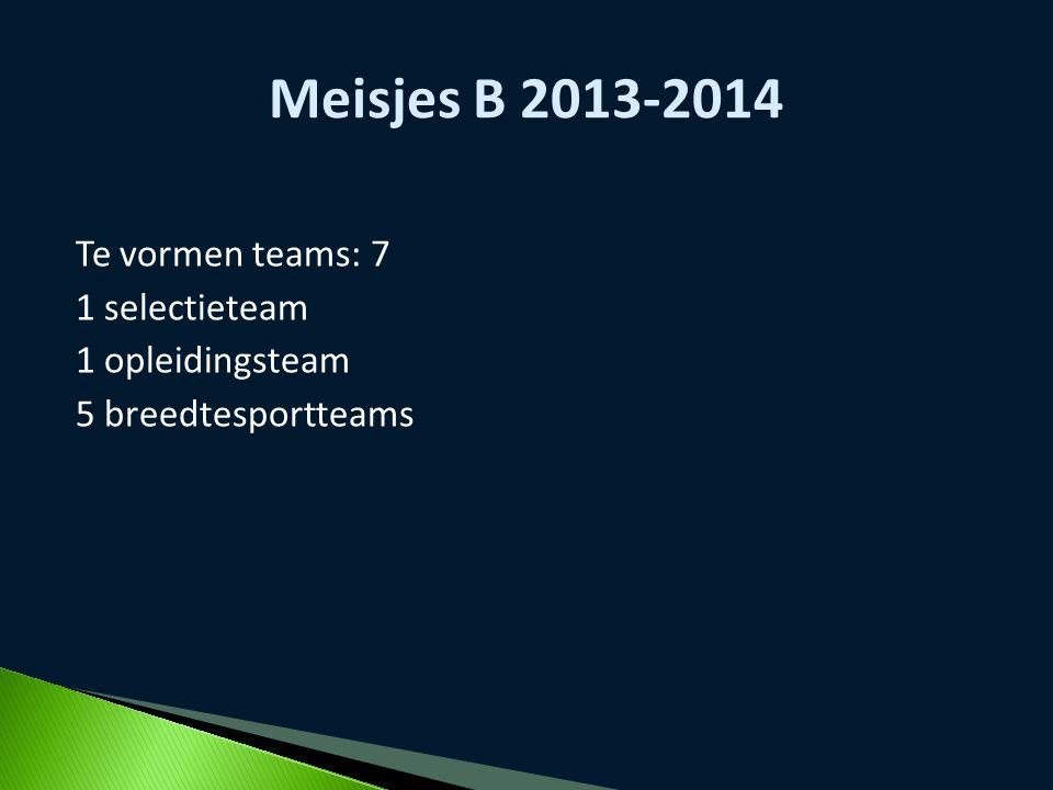 Te vormen teams: 7 1 selectieteam 1 opleidingsteam 5 breedtesportteams Meisjes B 2013-2014