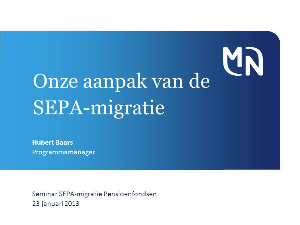 Onze aanpak van de SEPA-migratie Seminar SEPA-migratie Pensioenfondsen 23 januari 2013 Hubert Baars Programmamanager