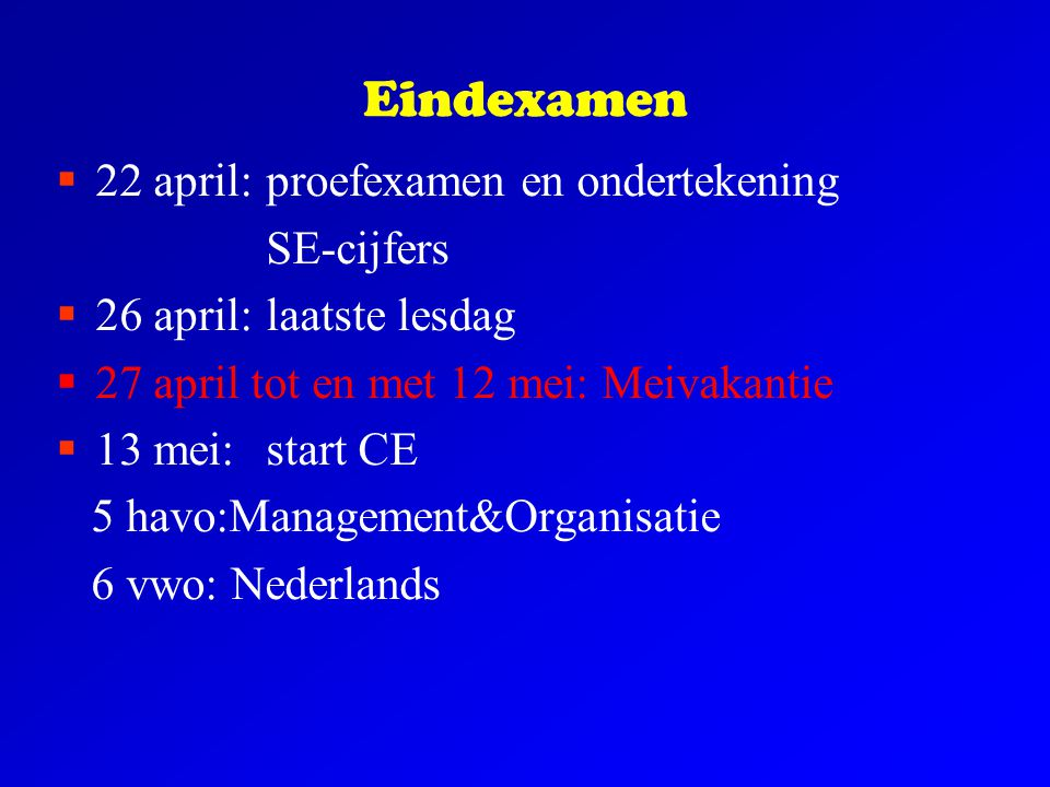 Eindexamen  22 april:proefexamen en ondertekening SE-cijfers  26 april:laatste lesdag  27 april tot en met 12 mei: Meivakantie  13 mei: start CE 5