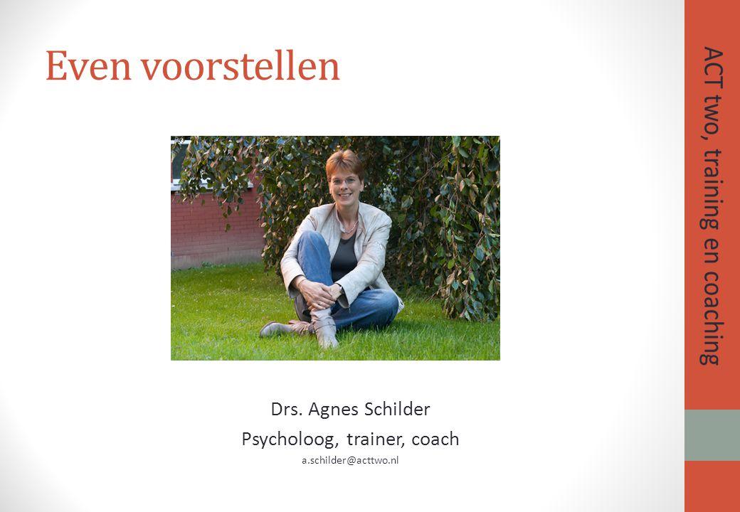Even voorstellen Drs. Agnes Schilder Psycholoog, trainer, coach a.schilder@acttwo.nl