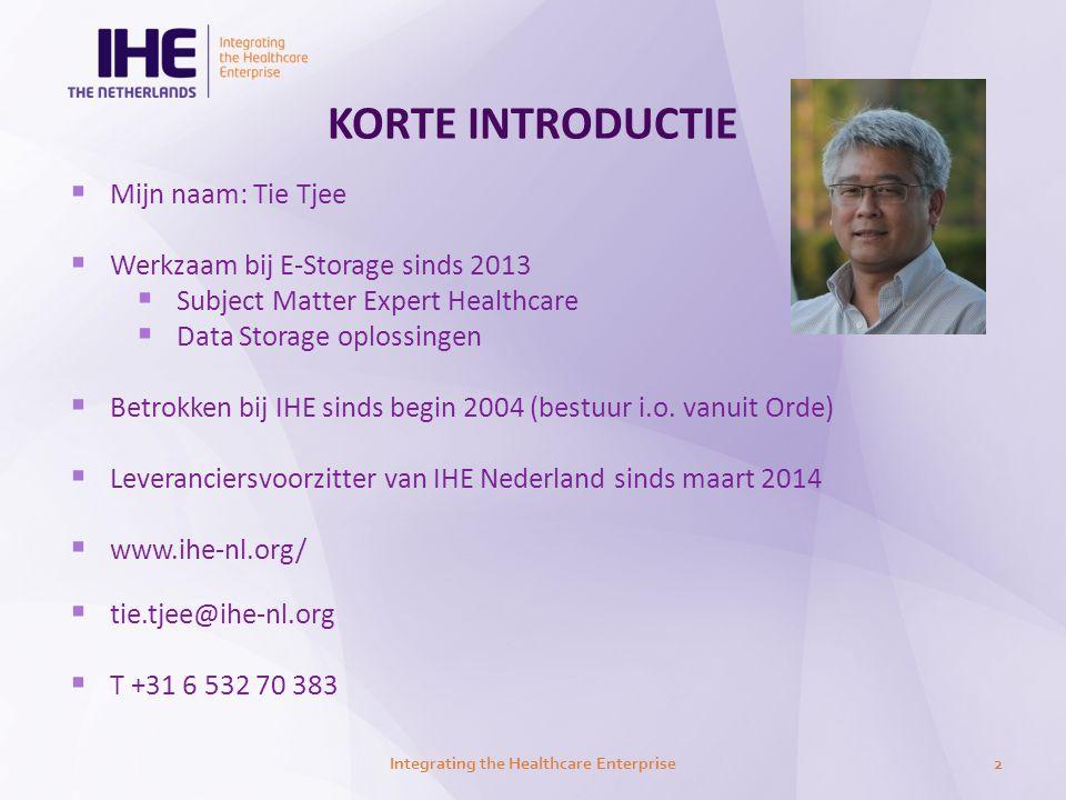 KORTE INTRODUCTIE  Mijn naam: Tie Tjee  Werkzaam bij E-Storage sinds 2013  Subject Matter Expert Healthcare  Data Storage oplossingen  Betrokken bij IHE sinds begin 2004 (bestuur i.o.