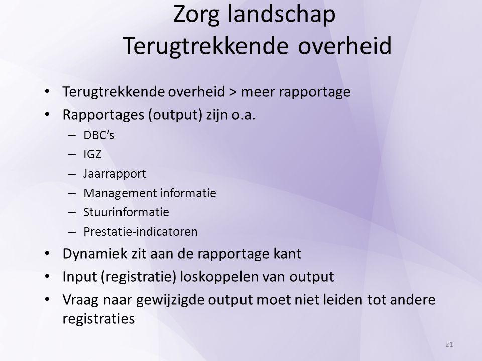 Terugtrekkende overheid > meer rapportage Rapportages (output) zijn o.a. – DBC's – IGZ – Jaarrapport – Management informatie – Stuurinformatie – Prest
