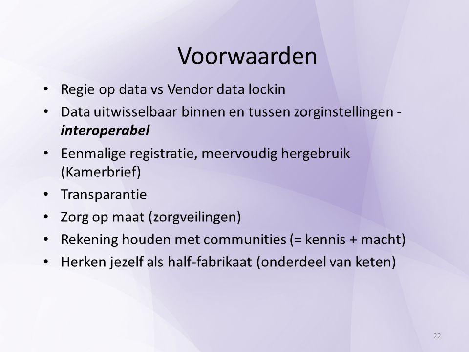 Regie op data vs Vendor data lockin Data uitwisselbaar binnen en tussen zorginstellingen - interoperabel Eenmalige registratie, meervoudig hergebruik (Kamerbrief) Transparantie Zorg op maat (zorgveilingen) Rekening houden met communities (= kennis + macht) Herken jezelf als half-fabrikaat (onderdeel van keten) Voorwaarden 22