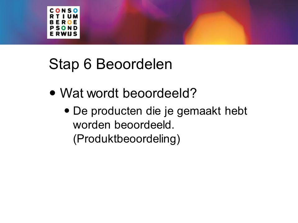 Stap 6 Beoordelen Wat wordt beoordeeld? De producten die je gemaakt hebt worden beoordeeld. (Produktbeoordeling)