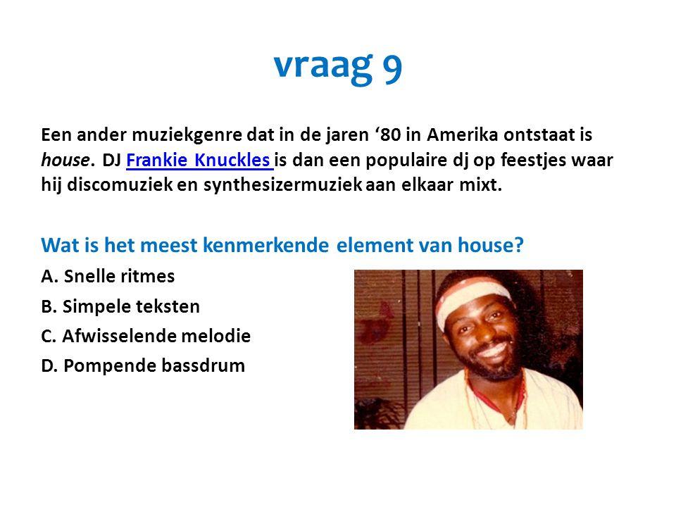 vraag 9 Een ander muziekgenre dat in de jaren '80 in Amerika ontstaat is house. DJ Frankie Knuckles is dan een populaire dj op feestjes waar hij disco