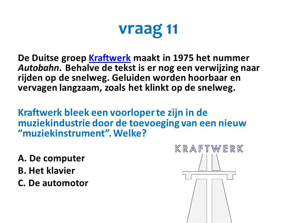 vraag 11 De Duitse groep Kraftwerk maakt in 1975 het nummer Autobahn. Behalve de tekst is er nog een verwijzing naar rijden op de snelweg. Geluiden wo