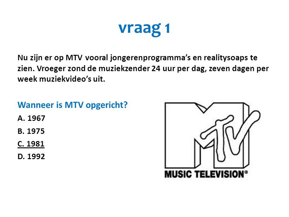 vraag 1 Nu zijn er op MTV vooral jongerenprogramma's en realitysoaps te zien. Vroeger zond de muziekzender 24 uur per dag, zeven dagen per week muziek