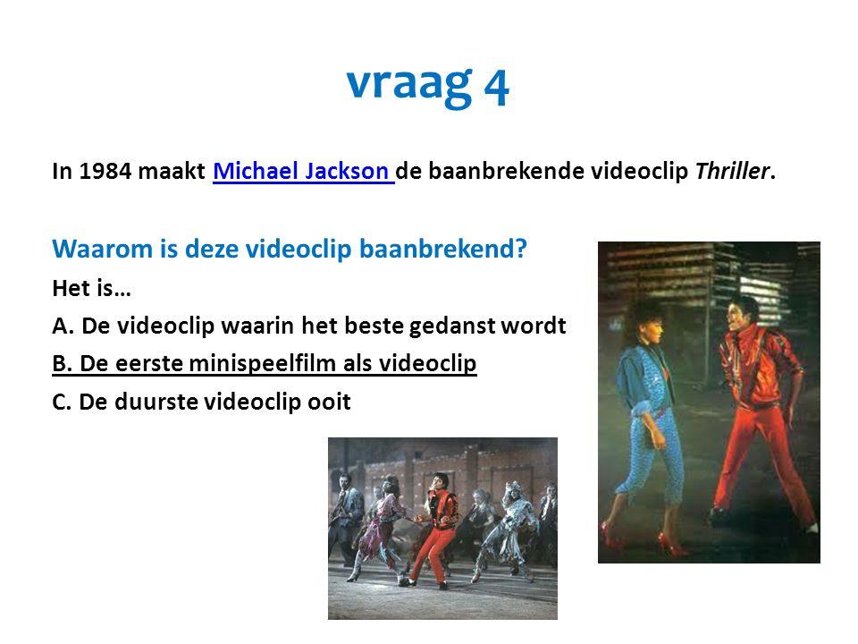 vraag 4 In 1984 maakt Michael Jackson de baanbrekende videoclip Thriller.Michael Jackson Waarom is deze videoclip baanbrekend? Het is… A. De videoclip