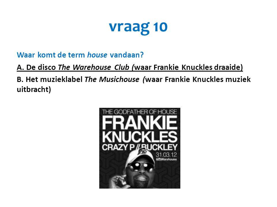 vraag 10 Waar komt de term house vandaan? A. De disco The Warehouse Club (waar Frankie Knuckles draaide) B. Het muzieklabel The Musichouse (waar Frank