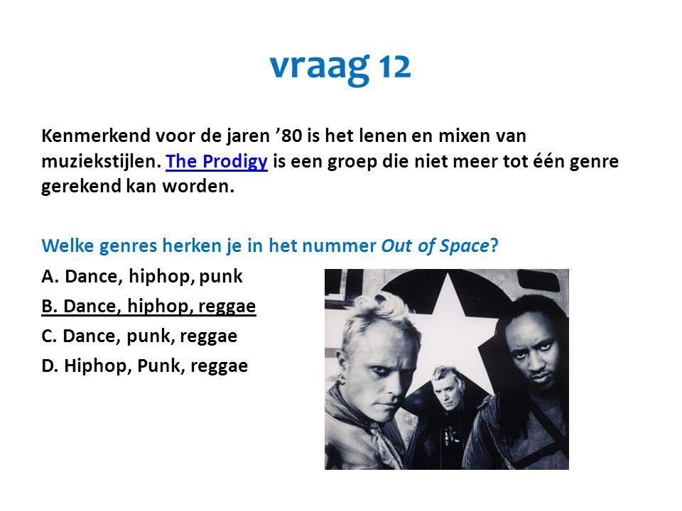 vraag 12 Kenmerkend voor de jaren '80 is het lenen en mixen van muziekstijlen. The Prodigy is een groep die niet meer tot één genre gerekend kan worde
